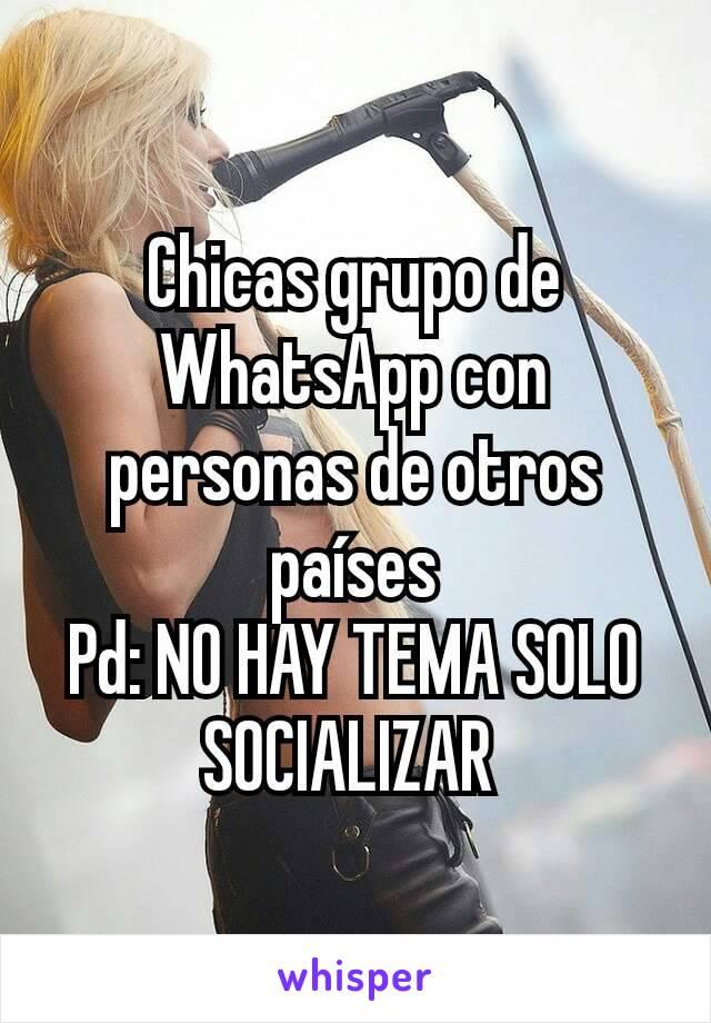 Chicas grupo de WhatsApp con personas de otros países Pd: NO HAY TEMA SOLO SOCIALIZAR