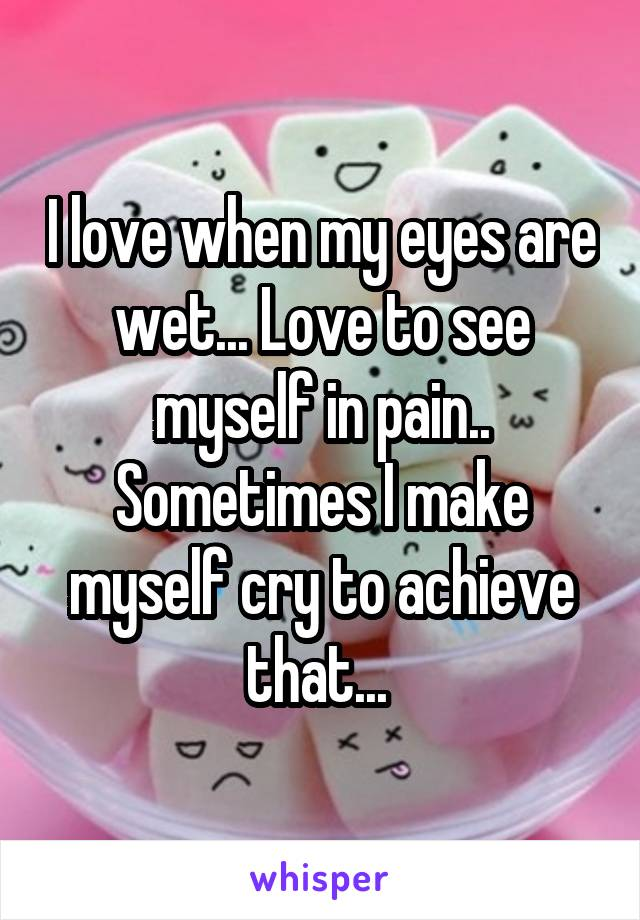 I love when my eyes are wet... Love to see myself in pain.. Sometimes I make myself cry to achieve that...