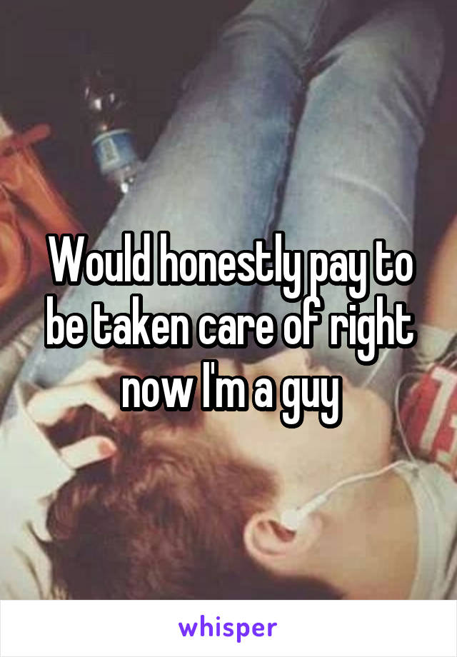 Would honestly pay to be taken care of right now I'm a guy