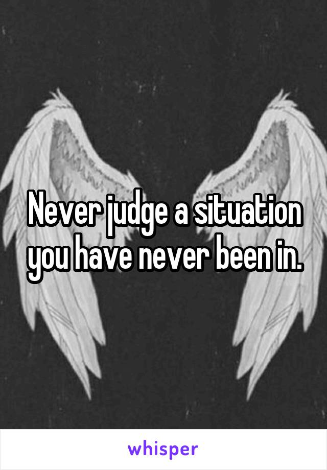Never judge a situation you have never been in.