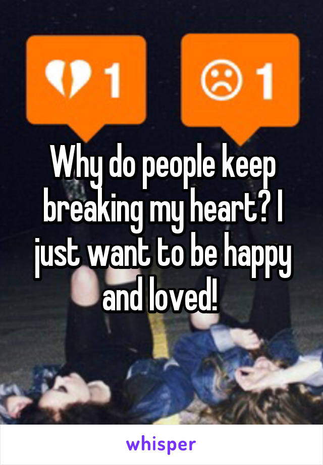 Why do people keep breaking my heart? I just want to be happy and loved!