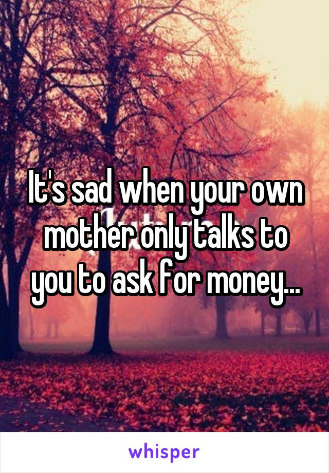 It's sad when your own mother only talks to you to ask for money...
