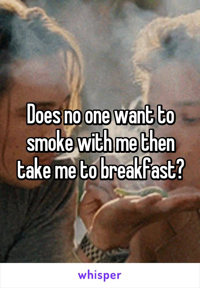Does no one want to smoke with me then take me to breakfast?
