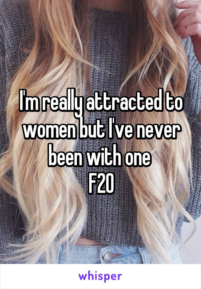 I'm really attracted to women but I've never been with one  F20