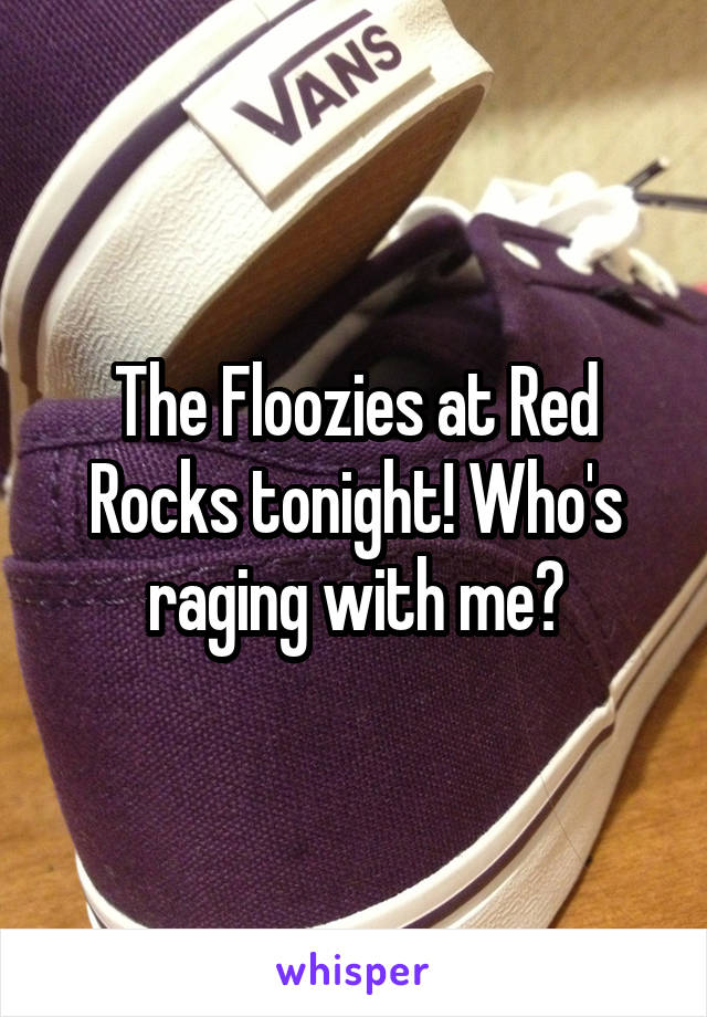 The Floozies at Red Rocks tonight! Who's raging with me?