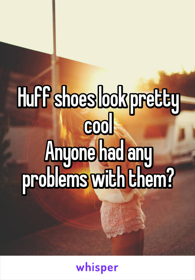 Huff shoes look pretty cool Anyone had any problems with them?