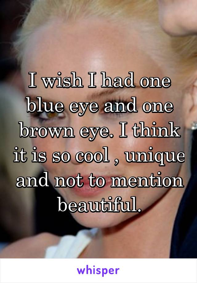 I wish I had one blue eye and one brown eye. I think it is so cool , unique and not to mention beautiful.
