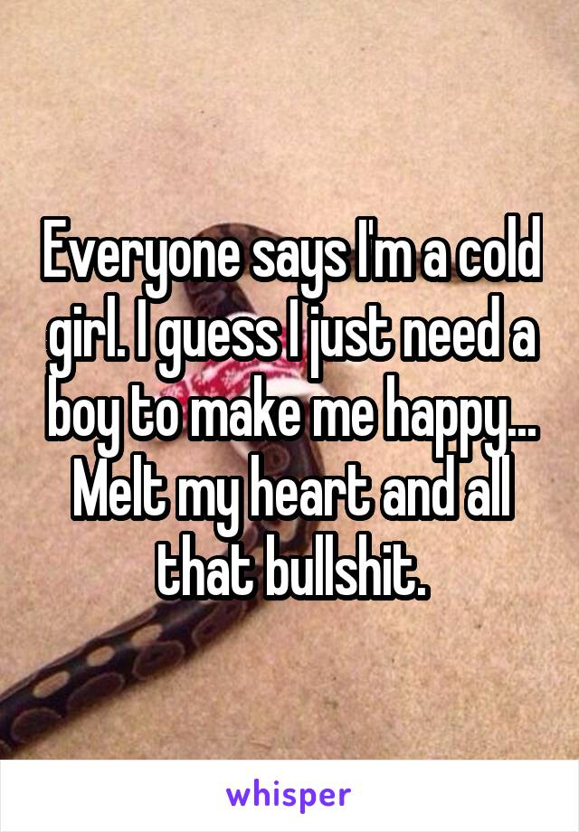 Everyone says I'm a cold girl. I guess I just need a boy to make me happy... Melt my heart and all that bullshit.