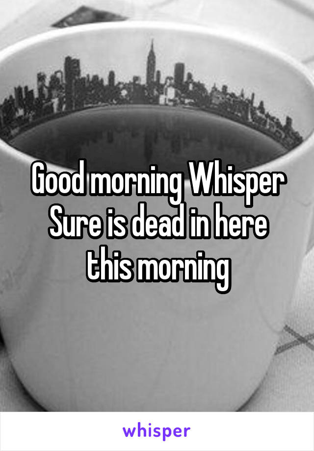 Good morning Whisper Sure is dead in here this morning