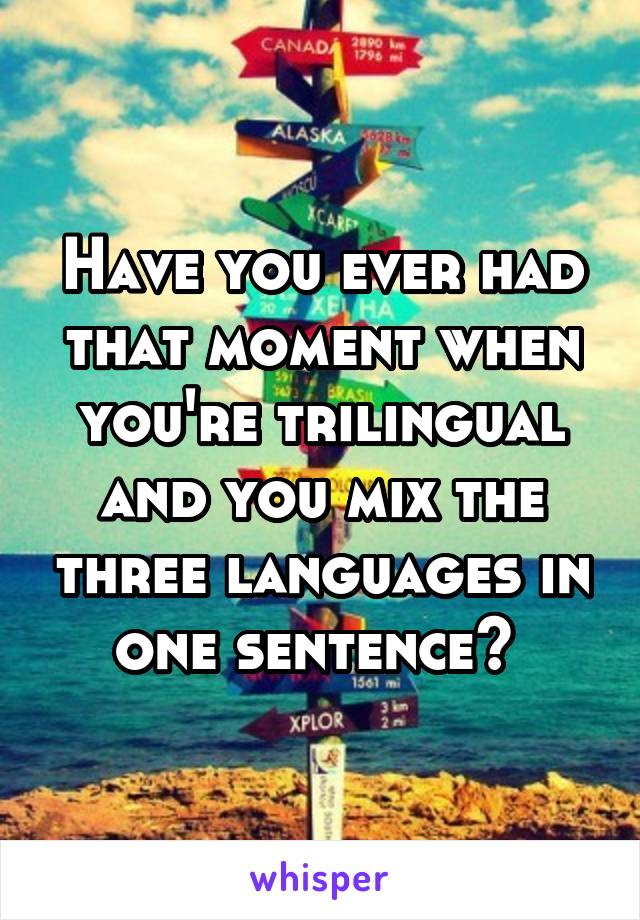 Have you ever had that moment when you're trilingual and you mix the three languages in one sentence?
