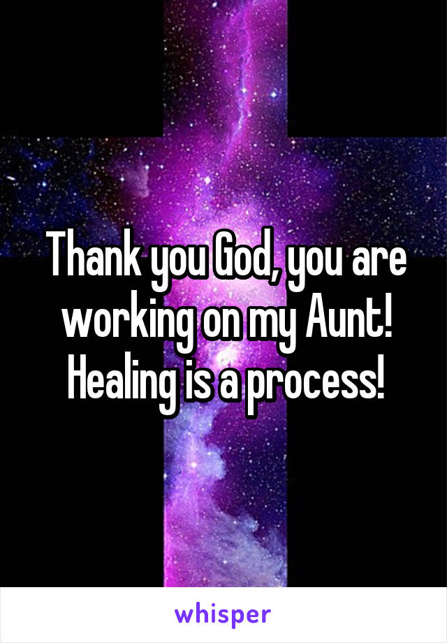Thank you God, you are working on my Aunt! Healing is a process!