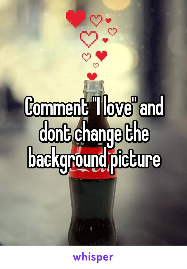 "Comment ""I love"" and dont change the background picture"