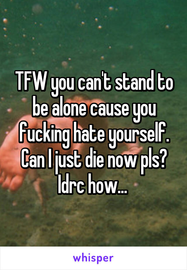 TFW you can't stand to be alone cause you fucking hate yourself. Can I just die now pls? Idrc how...