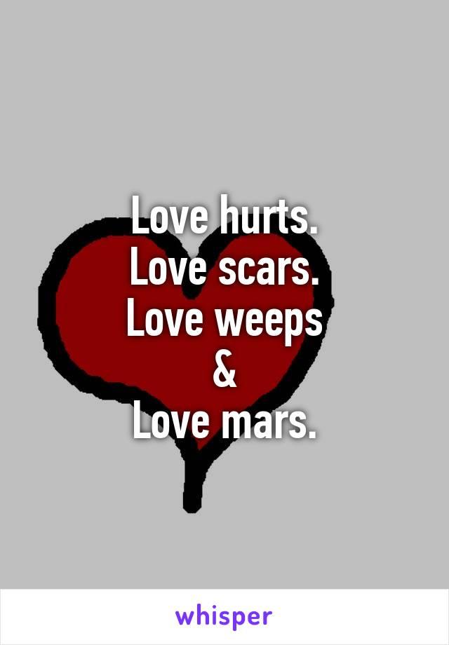 Love hurts. Love scars. Love weeps & Love mars.