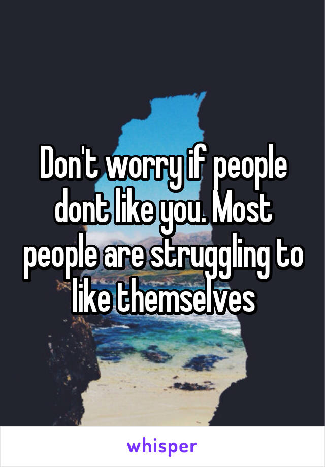 Don't worry if people dont like you. Most people are struggling to like themselves
