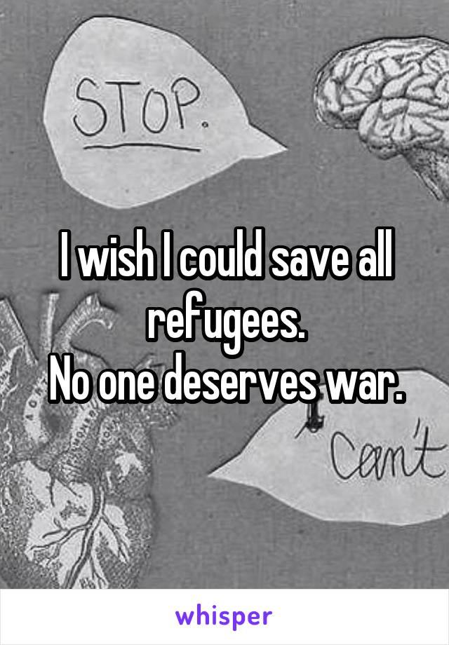 I wish I could save all refugees. No one deserves war.