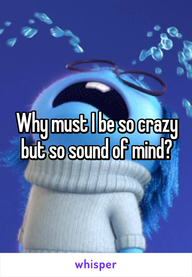 Why must I be so crazy but so sound of mind?