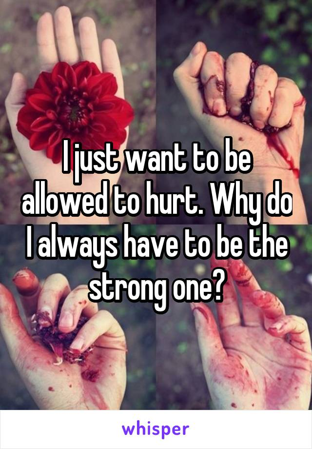 I just want to be allowed to hurt. Why do I always have to be the strong one?