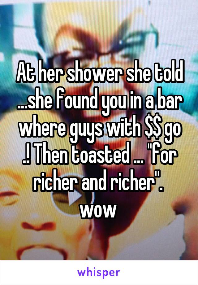 """At her shower she told ...she found you in a bar where guys with $$ go .! Then toasted ... """"for richer and richer"""".  wow"""