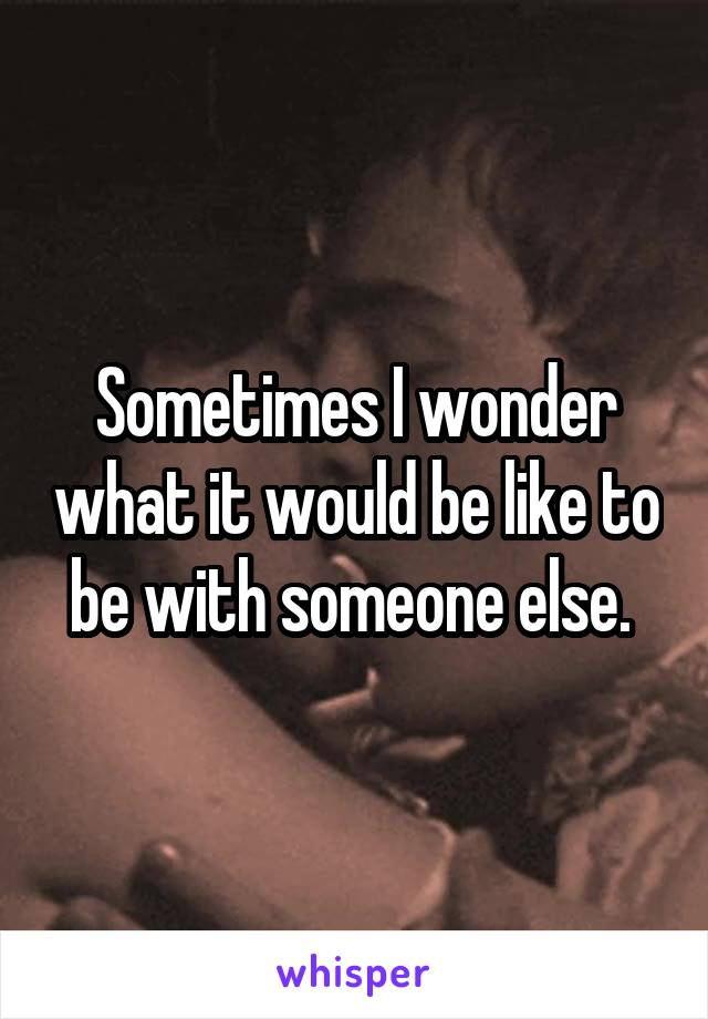 Sometimes I wonder what it would be like to be with someone else.