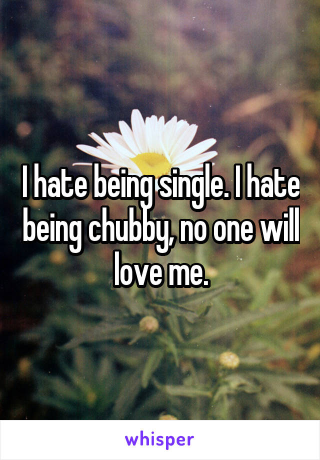 I hate being single. I hate being chubby, no one will love me.
