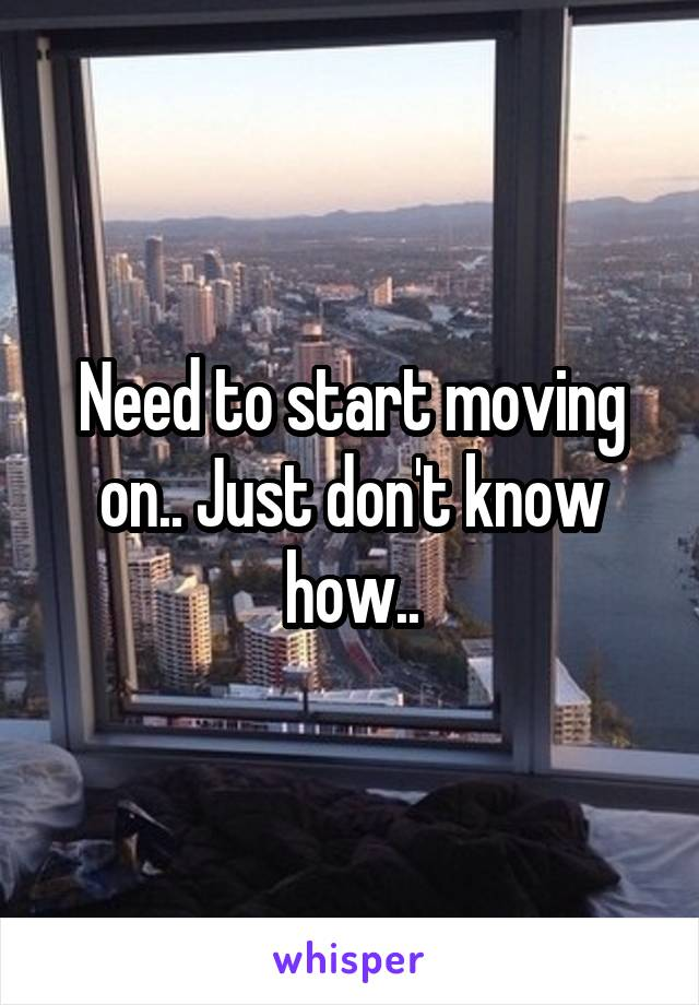 Need to start moving on.. Just don't know how..