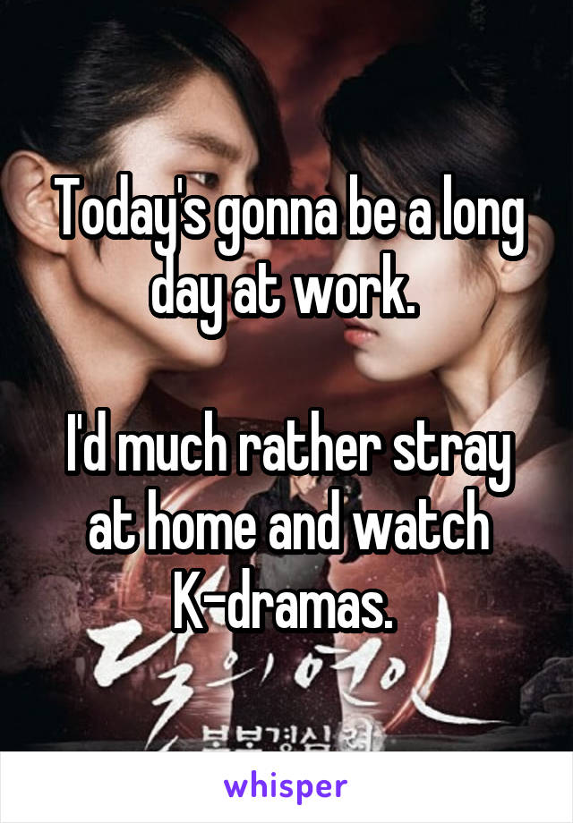 Today's gonna be a long day at work.   I'd much rather stray at home and watch K-dramas.