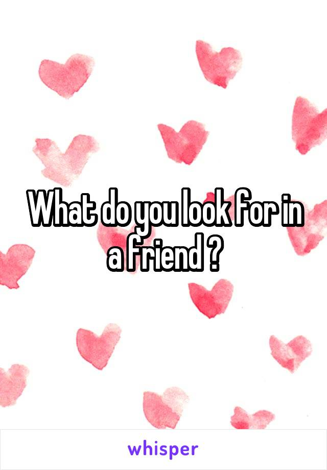 What do you look for in a friend ?