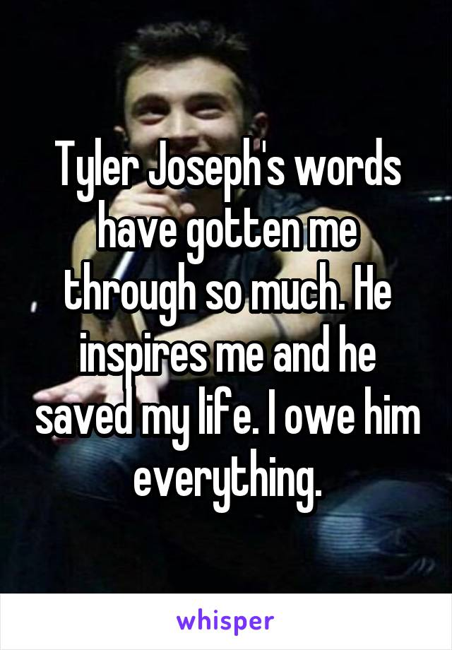 Tyler Joseph's words have gotten me through so much. He inspires me and he saved my life. I owe him everything.