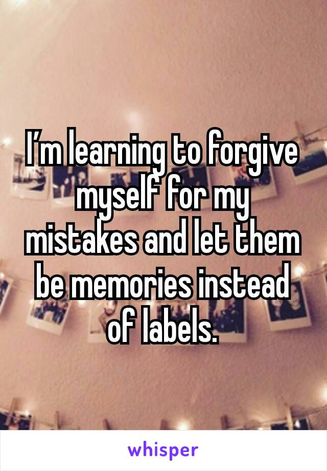 I'm learning to forgive myself for my mistakes and let them be memories instead of labels.