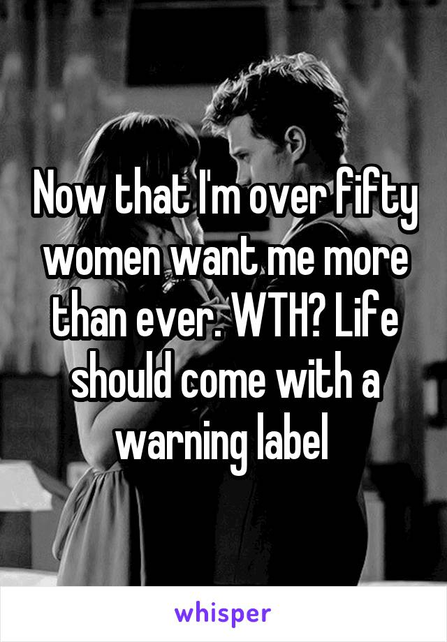 Now that I'm over fifty women want me more than ever. WTH? Life should come with a warning label