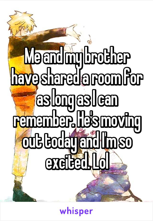 Me and my brother have shared a room for as long as I can remember. He's moving out today and I'm so excited. Lol