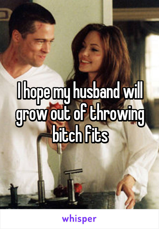 I hope my husband will grow out of throwing bitch fits