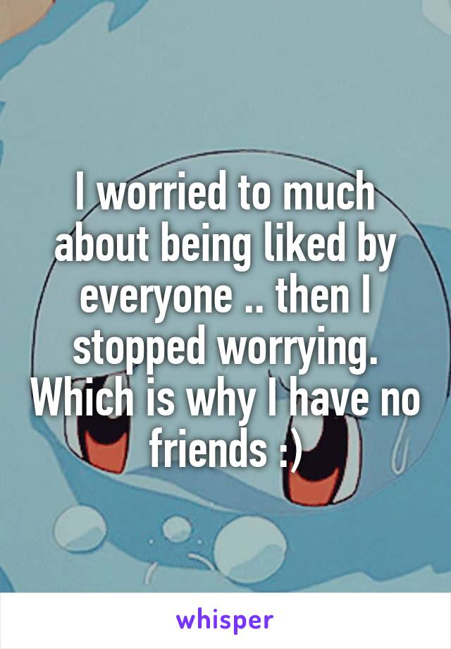 I worried to much about being liked by everyone .. then I stopped worrying. Which is why I have no friends :)