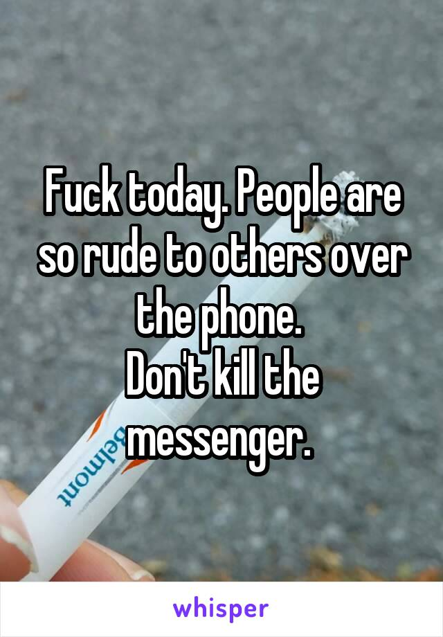 Fuck today. People are so rude to others over the phone.  Don't kill the messenger.