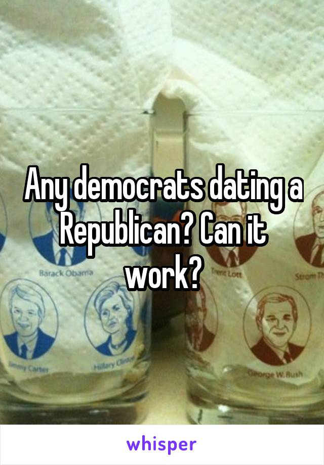 Any democrats dating a Republican? Can it work?