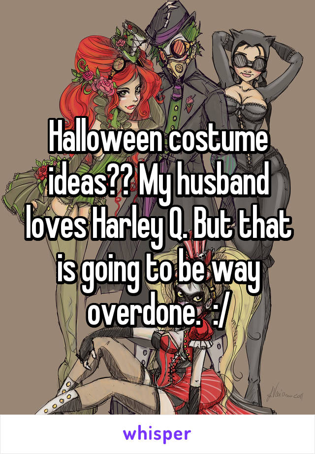 Halloween costume ideas?? My husband loves Harley Q. But that is going to be way overdone.  :/