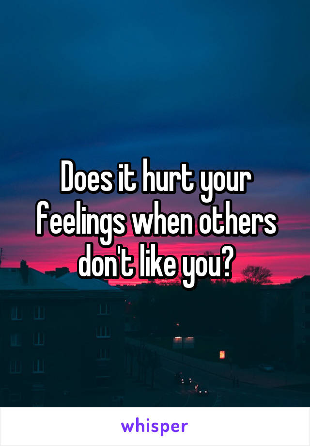 Does it hurt your feelings when others don't like you?