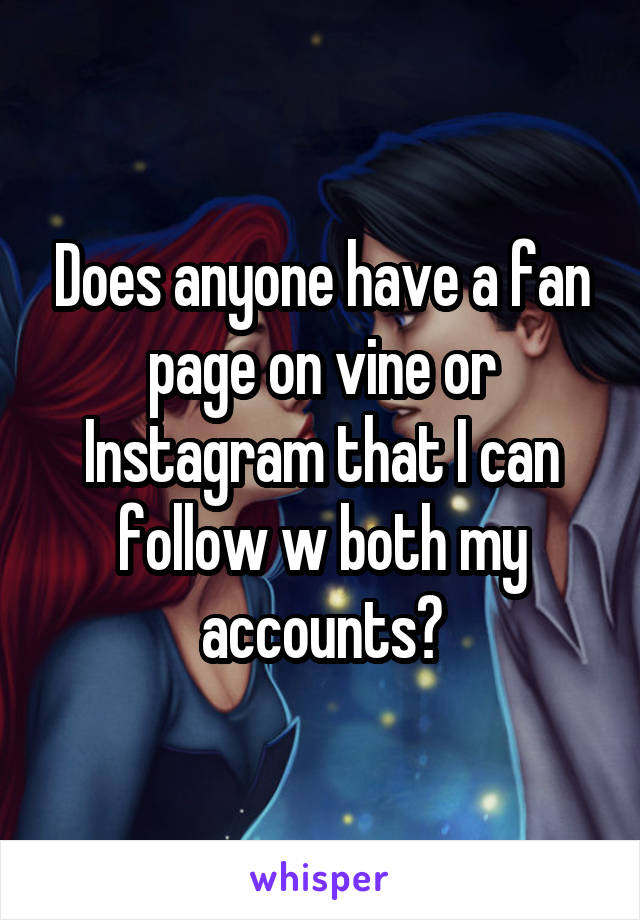 Does anyone have a fan page on vine or Instagram that I can follow w both my accounts?