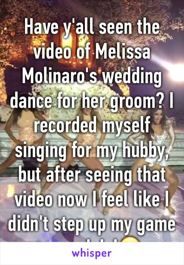 Have y'all seen the video of Melissa Molinaro's wedding dance for her groom? I recorded myself singing for my hubby, but after seeing that video now I feel like I didn't step up my game enough lol😂