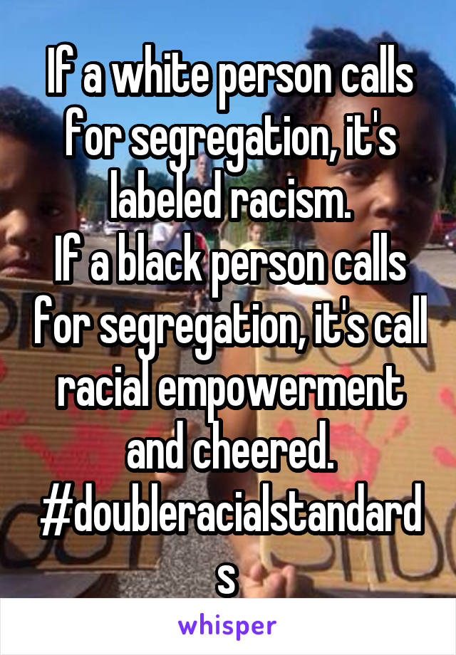 If a white person calls for segregation, it's labeled racism. If a black person calls for segregation, it's call racial empowerment and cheered. #doubleracialstandards