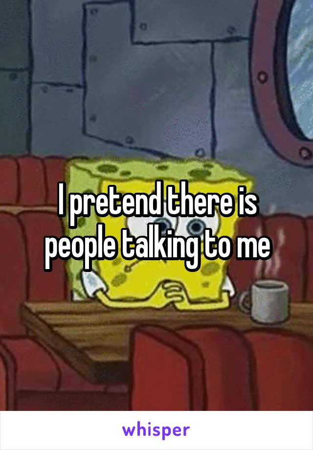 I pretend there is people talking to me
