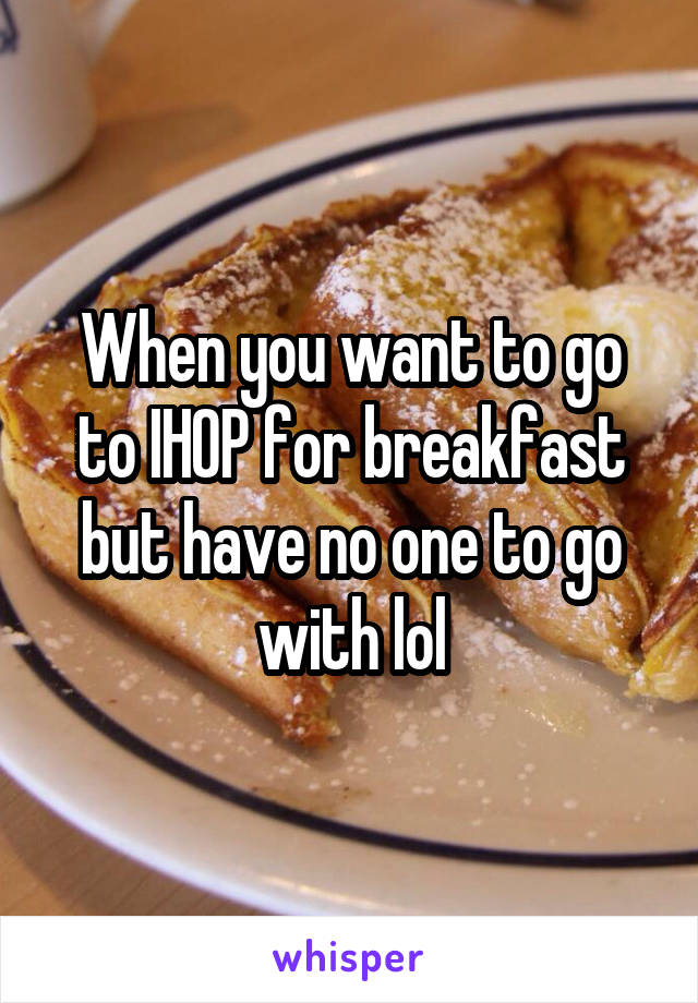 When you want to go to IHOP for breakfast but have no one to go with lol