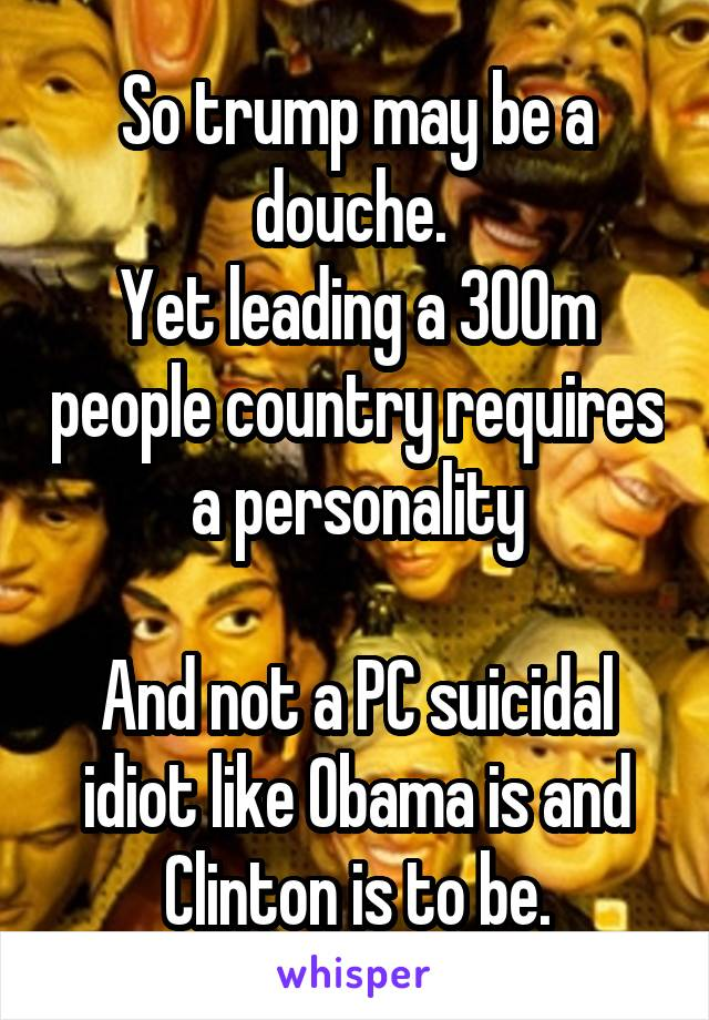 So trump may be a douche.  Yet leading a 300m people country requires a personality  And not a PC suicidal idiot like Obama is and Clinton is to be.