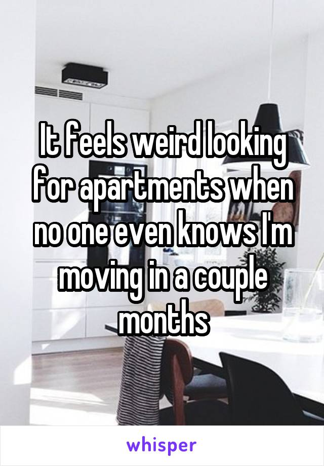 It feels weird looking for apartments when no one even knows I'm moving in a couple months