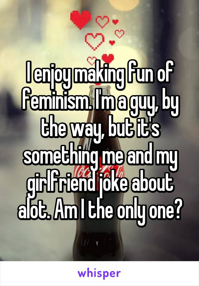 I enjoy making fun of feminism. I'm a guy, by the way, but it's something me and my girlfriend joke about alot. Am I the only one?