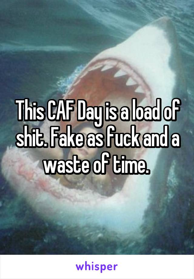 This CAF Day is a load of shit. Fake as fuck and a waste of time.