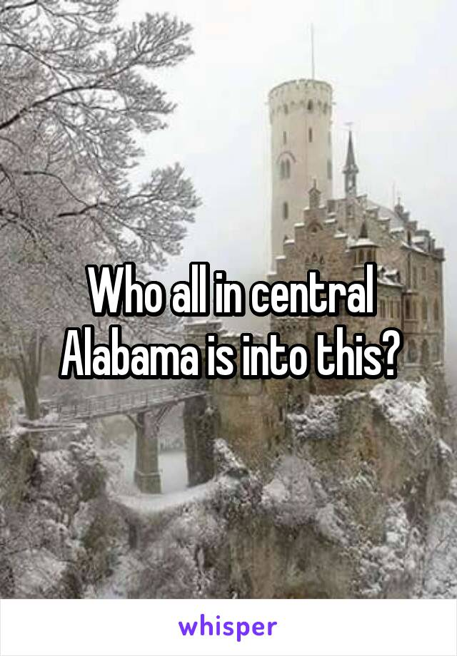 Who all in central Alabama is into this?