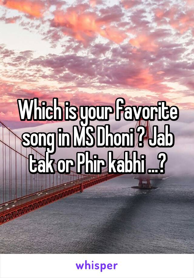 Which is your favorite song in MS Dhoni ? Jab tak or Phir kabhi ...?