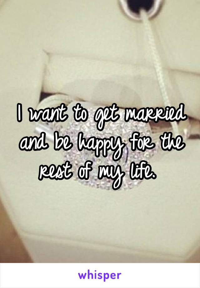 I want to get married and be happy for the rest of my life.